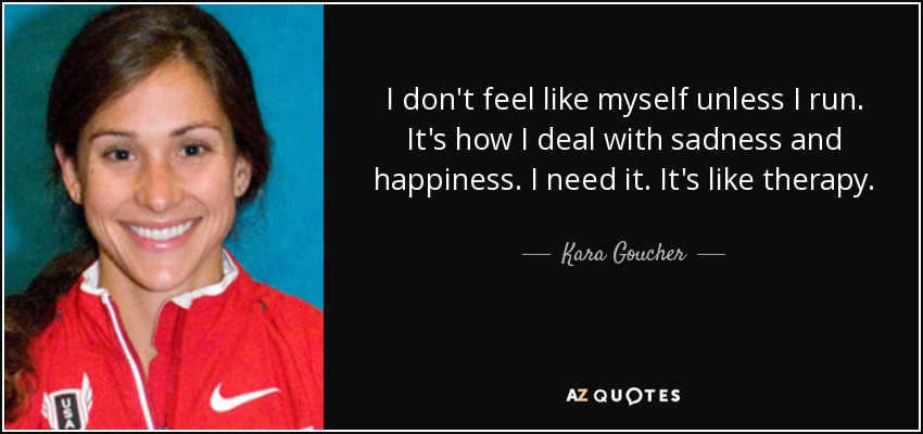 I don't feel like myself unless I run. It's how I deal with sadness and happiness. I need it. It's like therapy. - Kara Goucher
