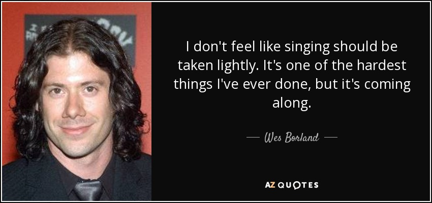 I don't feel like singing should be taken lightly. It's one of the hardest things I've ever done, but it's coming along. - Wes Borland