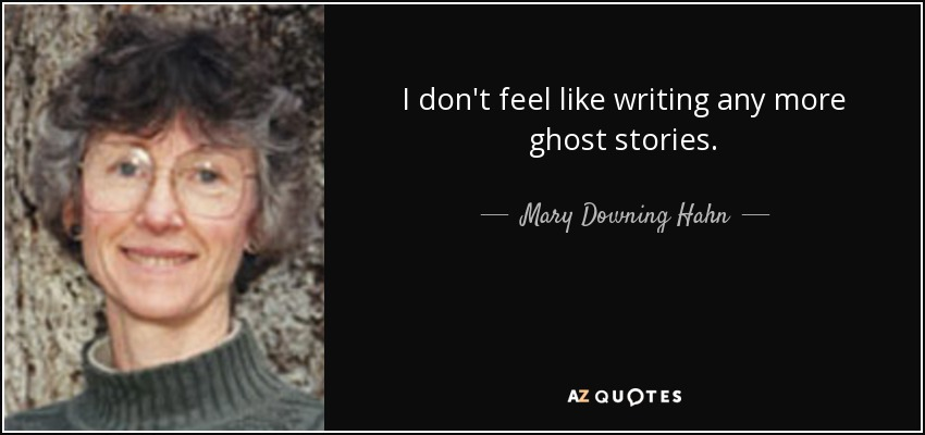I don't feel like writing any more ghost stories. - Mary Downing Hahn