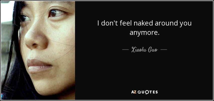 I don't feel naked around you anymore. - Xiaolu Guo
