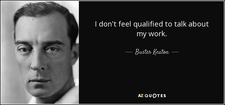I don't feel qualified to talk about my work. - Buster Keaton