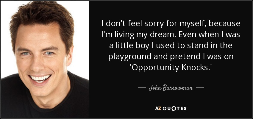I don't feel sorry for myself, because I'm living my dream. Even when I was a little boy I used to stand in the playground and pretend I was on 'Opportunity Knocks.' - John Barrowman