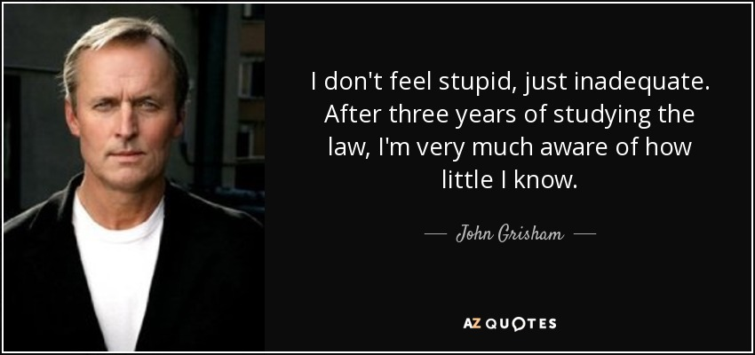 I don't feel stupid, just inadequate. After three years of studying the law, I'm very much aware of how little I know. - John Grisham