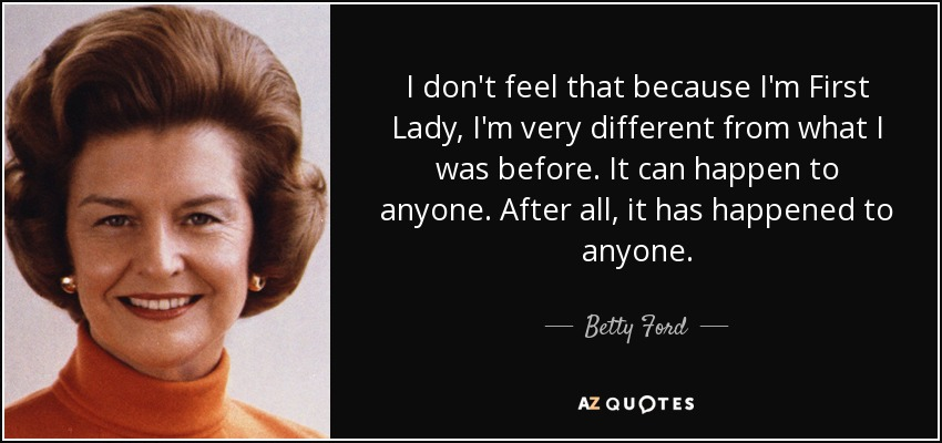 I don't feel that because I'm First Lady, I'm very different from what I was before. It can happen to anyone. After all, it has happened to anyone. - Betty Ford