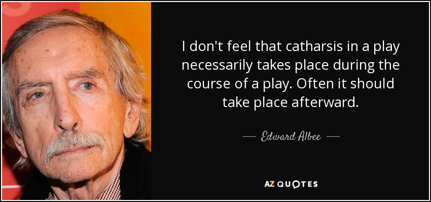 I don't feel that catharsis in a play necessarily takes place during the course of a play. Often it should take place afterward. - Edward Albee