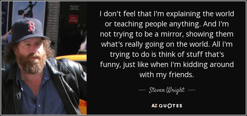 I don't feel that I'm explaining the world or teaching people anything. And I'm not trying to be a mirror, showing them what's really going on the world. All I'm trying to do is think of stuff that's funny, just like when I'm kidding around with my friends. - Steven Wright