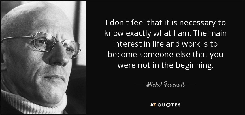 I don't feel that it is necessary to know exactly what I am. The main interest in life and work is to become someone else that you were not in the beginning. - Michel Foucault