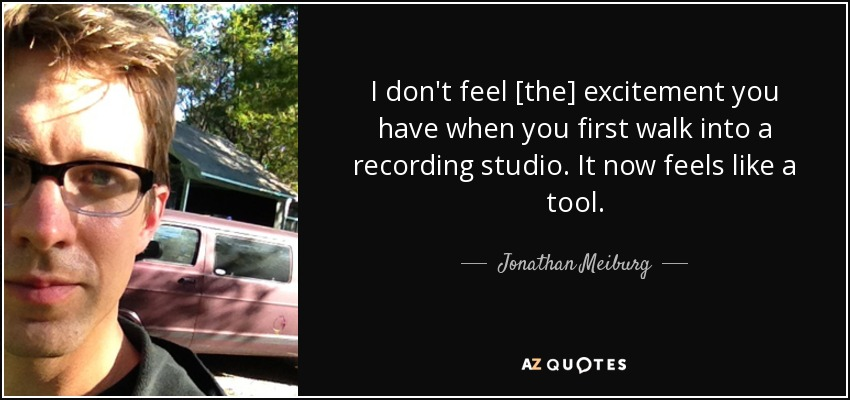 I don't feel [the] excitement you have when you first walk into a recording studio. It now feels like a tool. - Jonathan Meiburg