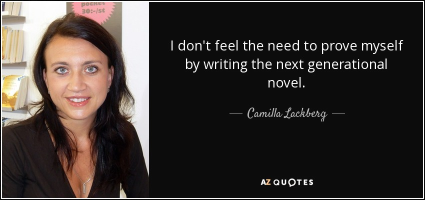 I don't feel the need to prove myself by writing the next generational novel. - Camilla Lackberg