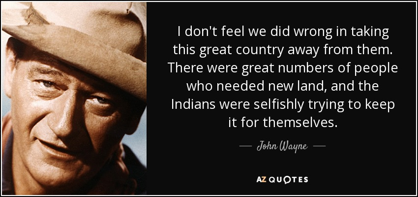 I don't feel we did wrong in taking this great country away from them. There were great numbers of people who needed new land, and the Indians were selfishly trying to keep it for themselves. - John Wayne