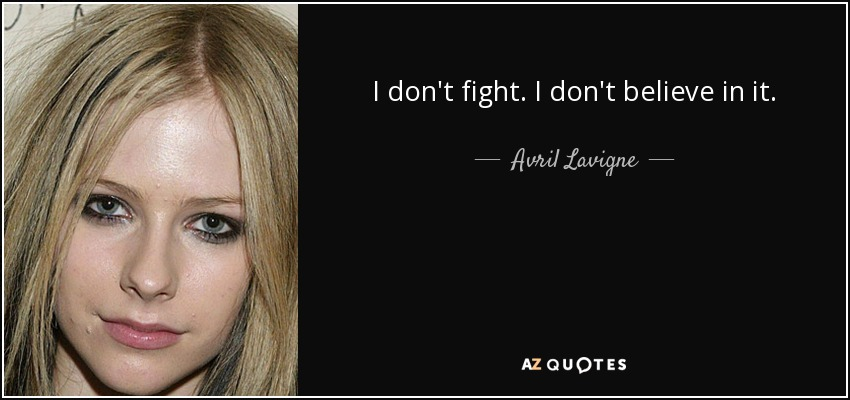 I don't fight. I don't believe in it. - Avril Lavigne