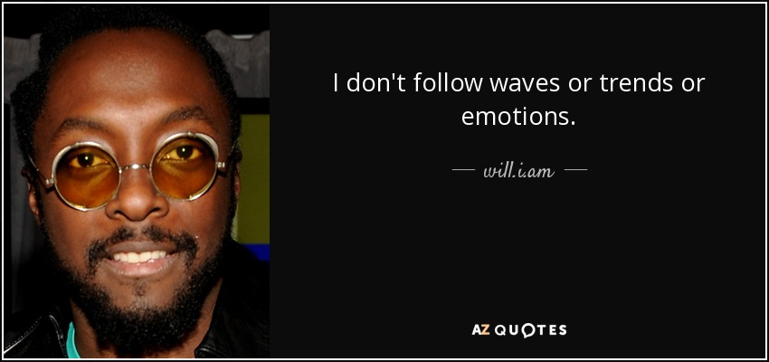 I don't follow waves or trends or emotions. - will.i.am