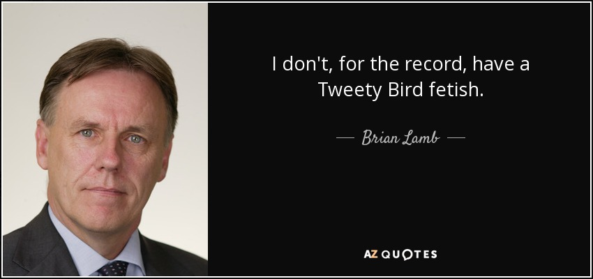 I don't, for the record, have a Tweety Bird fetish. - Brian Lamb
