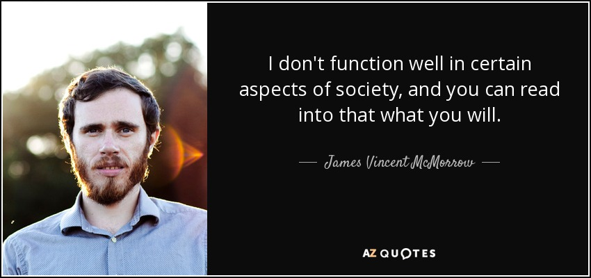 I don't function well in certain aspects of society, and you can read into that what you will. - James Vincent McMorrow