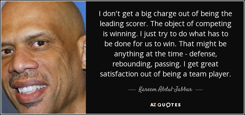 I don't get a big charge out of being the leading scorer. The object of competing is winning. I just try to do what has to be done for us to win. That might be anything at the time - defense, rebounding, passing. I get great satisfaction out of being a team player. - Kareem Abdul-Jabbar