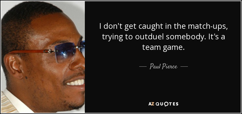 I don't get caught in the match-ups, trying to outduel somebody. It's a team game. - Paul Pierce