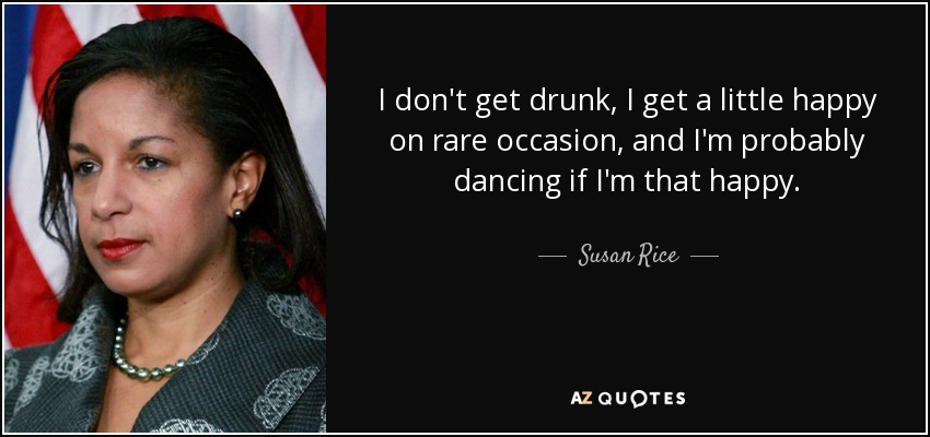 I don't get drunk, I get a little happy on rare occasion, and I'm probably dancing if I'm that happy. - Susan Rice