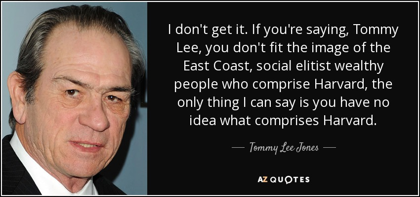 I don't get it. If you're saying, Tommy Lee, you don't fit the image of the East Coast, social elitist wealthy people who comprise Harvard, the only thing I can say is you have no idea what comprises Harvard. - Tommy Lee Jones