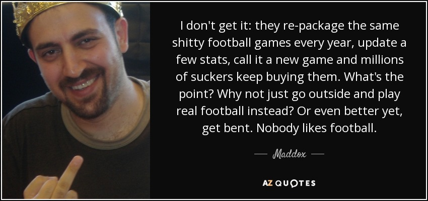 I don't get it: they re-package the same shitty football games every year, update a few stats, call it a new game and millions of suckers keep buying them. What's the point? Why not just go outside and play real football instead? Or even better yet, get bent. Nobody likes football. - Maddox