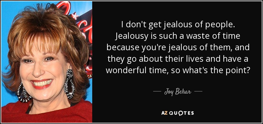 I don't get jealous of people. Jealousy is such a waste of time because you're jealous of them, and they go about their lives and have a wonderful time, so what's the point? - Joy Behar