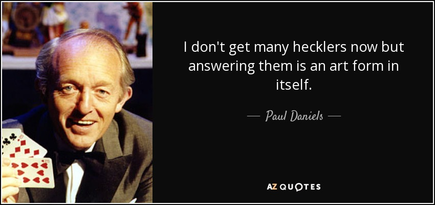 I don't get many hecklers now but answering them is an art form in itself. - Paul Daniels