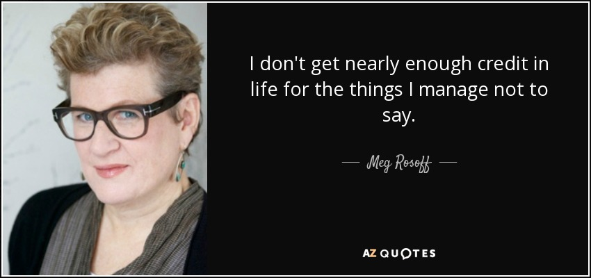I don't get nearly enough credit in life for the things I manage not to say. - Meg Rosoff