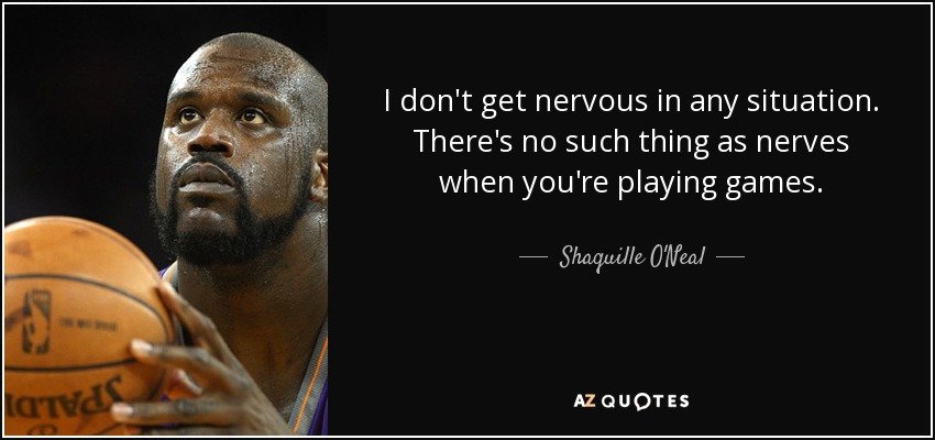 I don't get nervous in any situation. There's no such thing as nerves when you're playing games. - Shaquille O'Neal