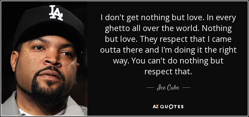 Ice Cube Quote I Don T Get Nothing But Love In Every Ghetto All