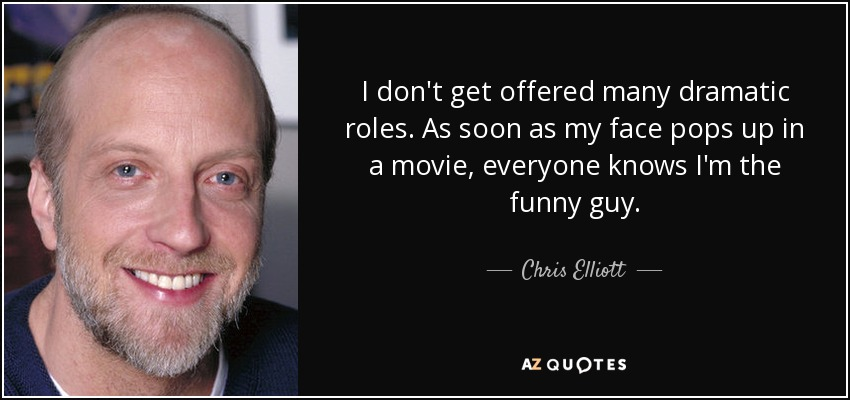I don't get offered many dramatic roles. As soon as my face pops up in a movie, everyone knows I'm the funny guy. - Chris Elliott