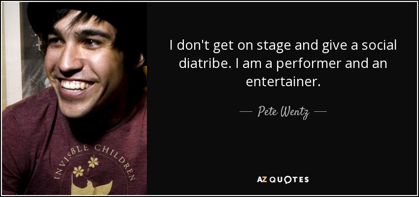 I don't get on stage and give a social diatribe. I am a performer and an entertainer. - Pete Wentz