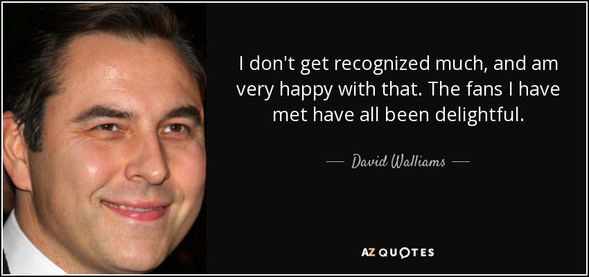 I don't get recognized much, and am very happy with that. The fans I have met have all been delightful. - David Walliams