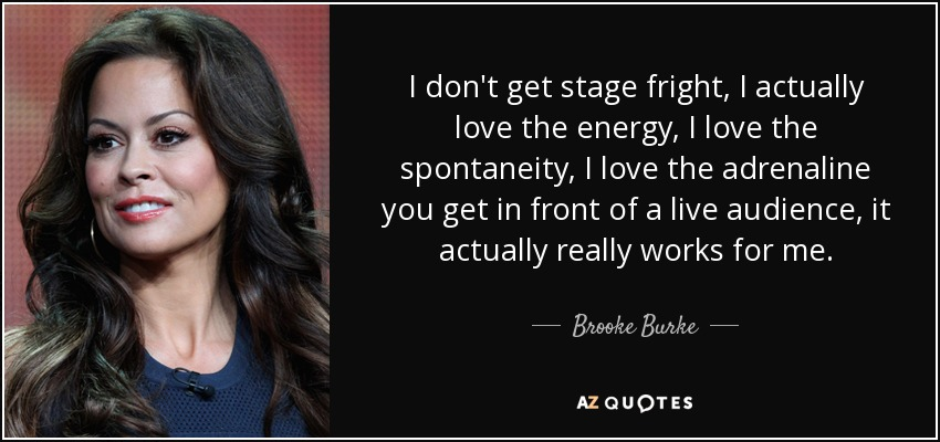 I don't get stage fright, I actually love the energy, I love the spontaneity, I love the adrenaline you get in front of a live audience, it actually really works for me. - Brooke Burke