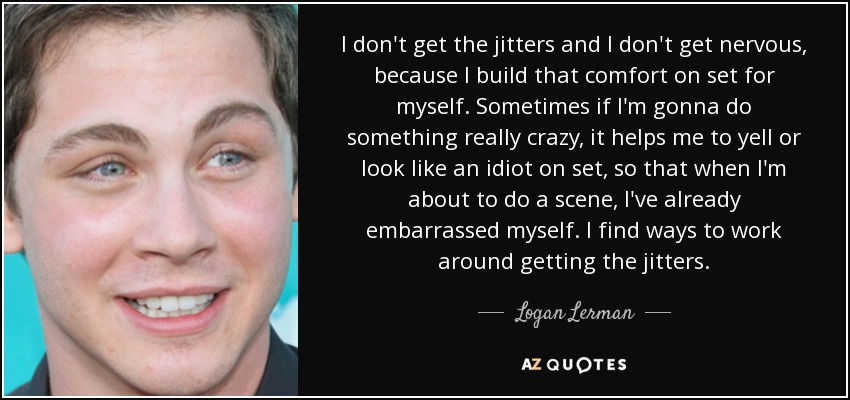 I don't get the jitters and I don't get nervous, because I build that comfort on set for myself. Sometimes if I'm gonna do something really crazy, it helps me to yell or look like an idiot on set, so that when I'm about to do a scene, I've already embarrassed myself. I find ways to work around getting the jitters. - Logan Lerman