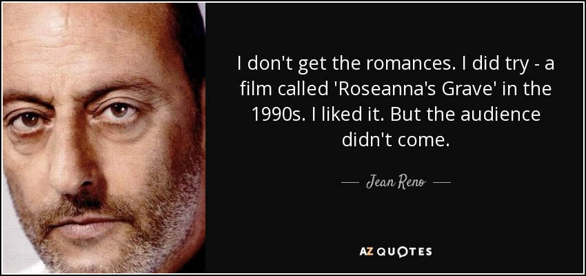 I don't get the romances. I did try - a film called 'Roseanna's Grave' in the 1990s. I liked it. But the audience didn't come. - Jean Reno