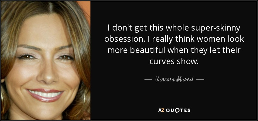 I don't get this whole super-skinny obsession. I really think women look more beautiful when they let their curves show. - Vanessa Marcil