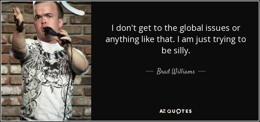 I don't get to the global issues or anything like that. I am just trying to be silly. - Brad Williams