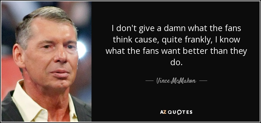 I don't give a damn what the fans think cause, quite frankly, I know what the fans want better than they do. - Vince McMahon