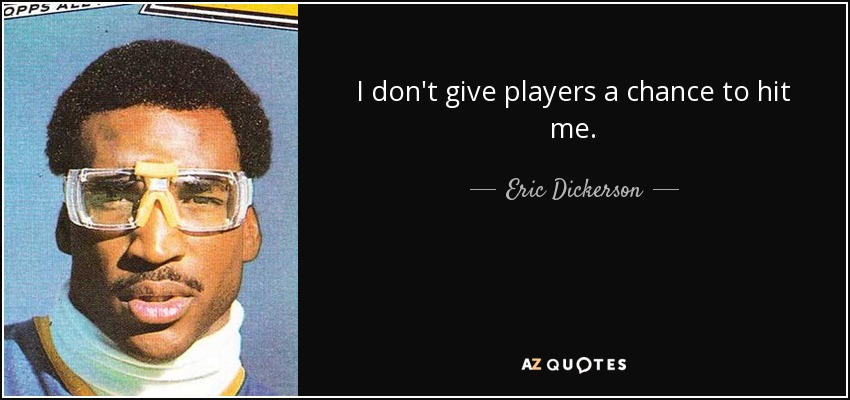 I don't give players a chance to hit me. - Eric Dickerson