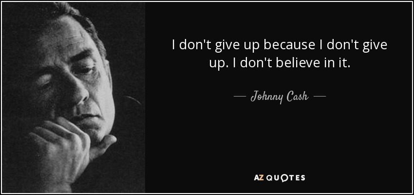 I don't give up because I don't give up. I don't believe in it. - Johnny Cash