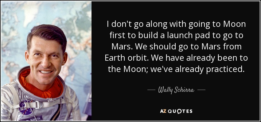 I don't go along with going to Moon first to build a launch pad to go to Mars. We should go to Mars from Earth orbit. We have already been to the Moon; we've already practiced. - Wally Schirra