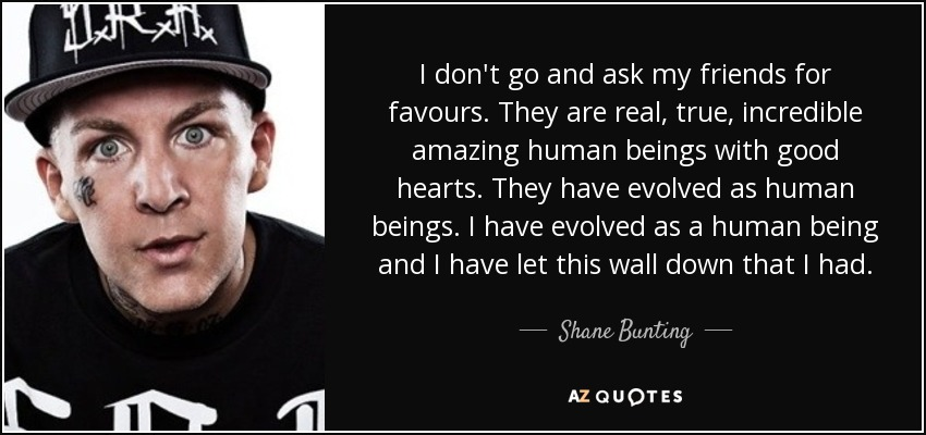 I don't go and ask my friends for favours. They are real, true, incredible amazing human beings with good hearts. They have evolved as human beings. I have evolved as a human being and I have let this wall down that I had. - Shane Bunting