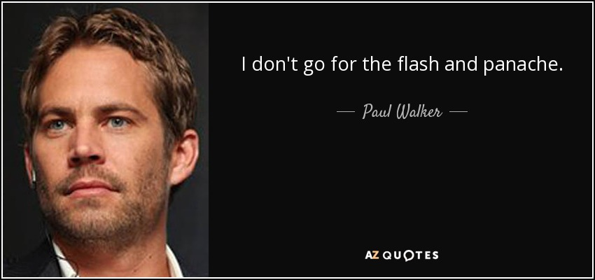I don't go for the flash and panache. - Paul Walker
