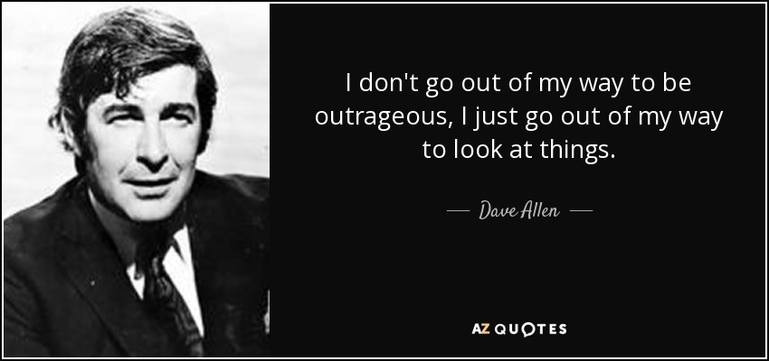 I don't go out of my way to be outrageous, I just go out of my way to look at things. - Dave Allen