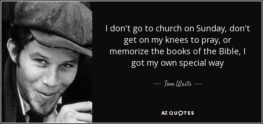 I don't go to church on Sunday, don't get on my knees to pray, or memorize the books of the Bible, I got my own special way - Tom Waits
