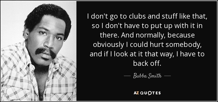 I don't go to clubs and stuff like that, so I don't have to put up with it in there. And normally, because obviously I could hurt somebody, and if I look at it that way, I have to back off. - Bubba Smith