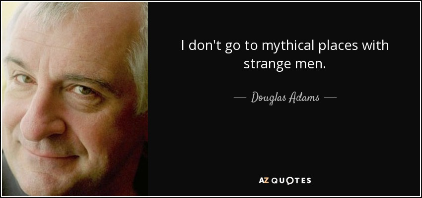 I don't go to mythical places with strange men. - Douglas Adams