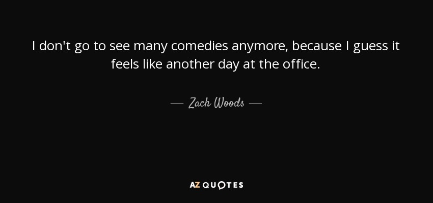 I don't go to see many comedies anymore, because I guess it feels like another day at the office. - Zach Woods