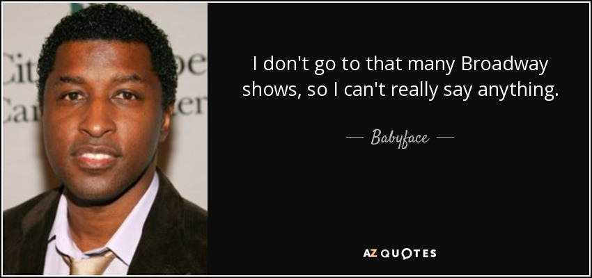 I don't go to that many Broadway shows, so I can't really say anything. - Babyface