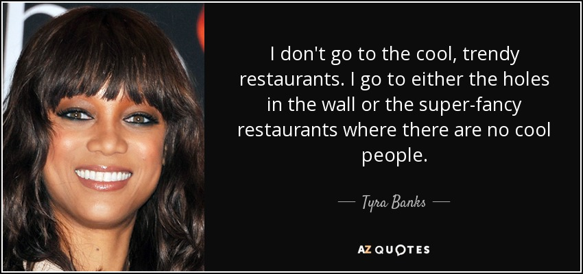 I don't go to the cool, trendy restaurants. I go to either the holes in the wall or the super-fancy restaurants where there are no cool people. - Tyra Banks