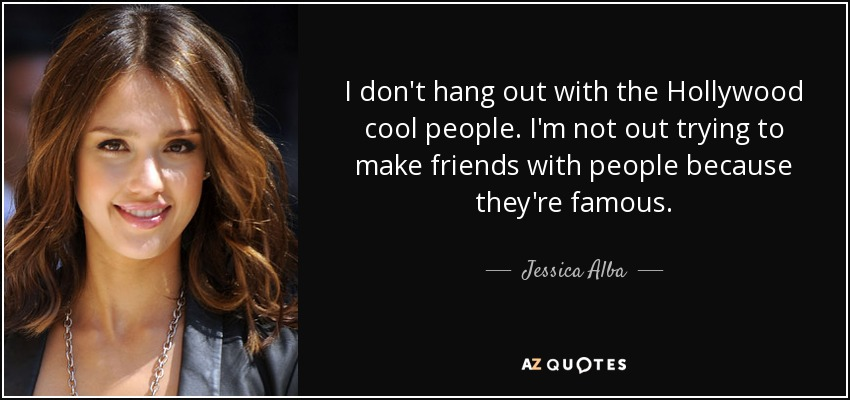 I don't hang out with the Hollywood cool people. I'm not out trying to make friends with people because they're famous. - Jessica Alba